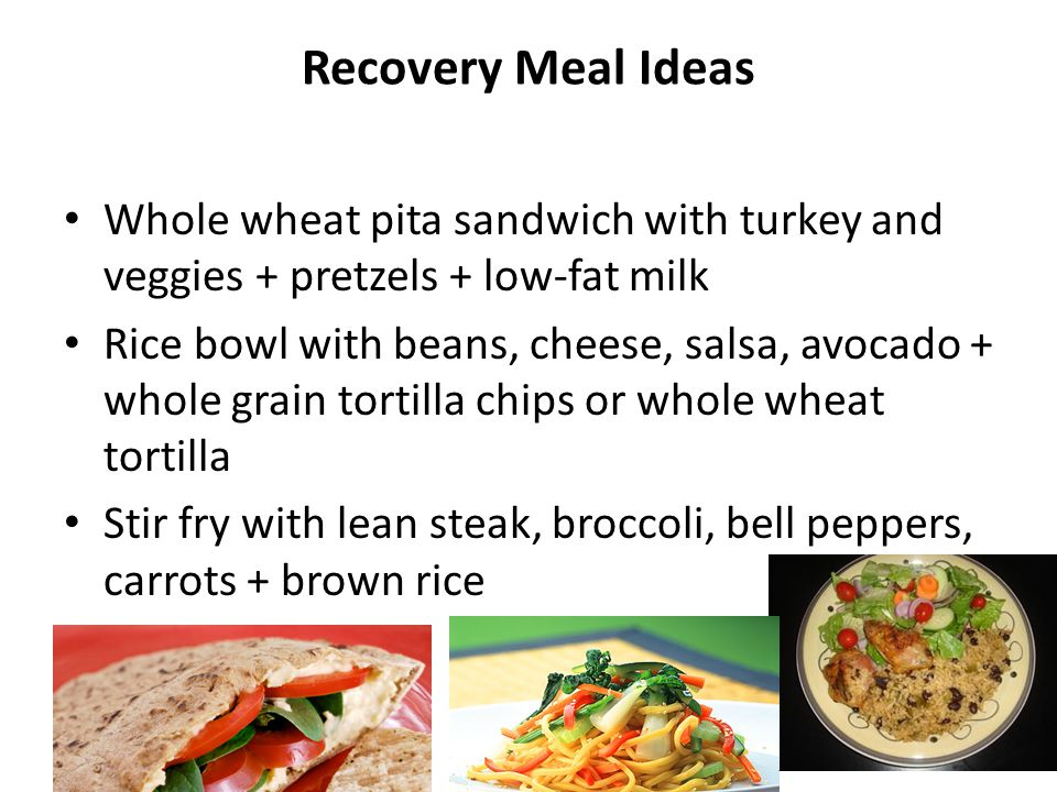 Recovery Meal Ideas Whole wheat pita sandwich with turkey and veggies + pretzels + low-fat milk Rice bowl with beans, cheese, salsa, avocado + whole g