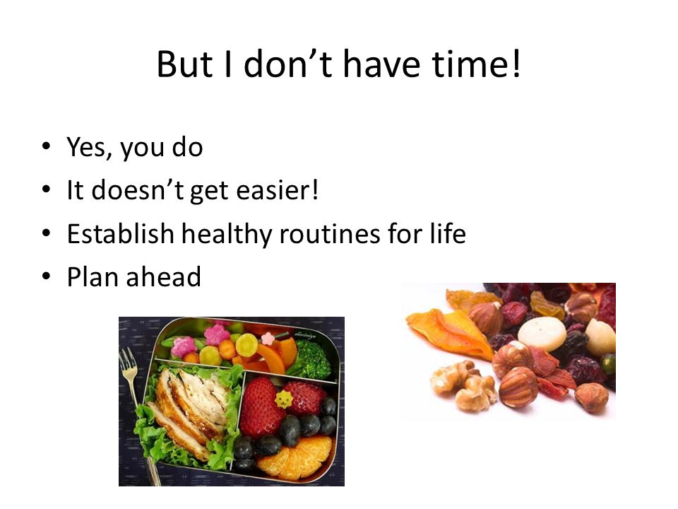 But I don't have time! Yes, you do It doesn't get easier! Establish healthy routines for life Plan ahead