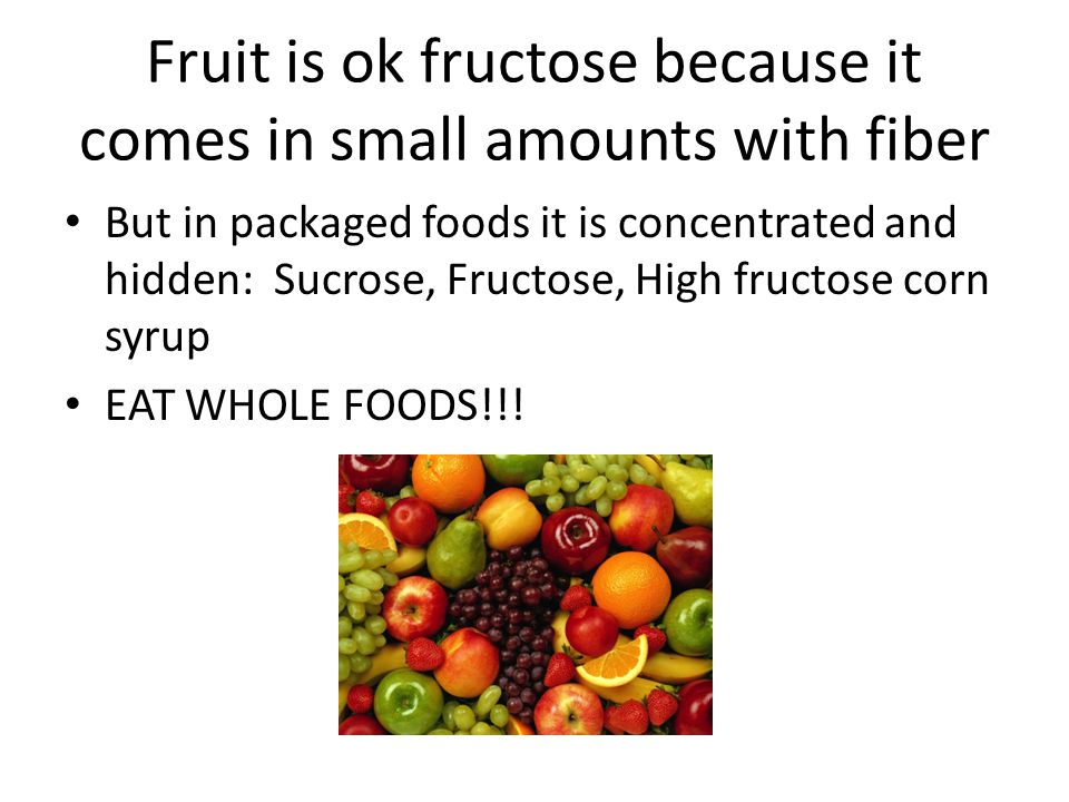 Fruit is ok fructose because it comes in small amounts with fiber But in packaged foods it is concentrated and hidden: Sucrose, Fructose, High fructos