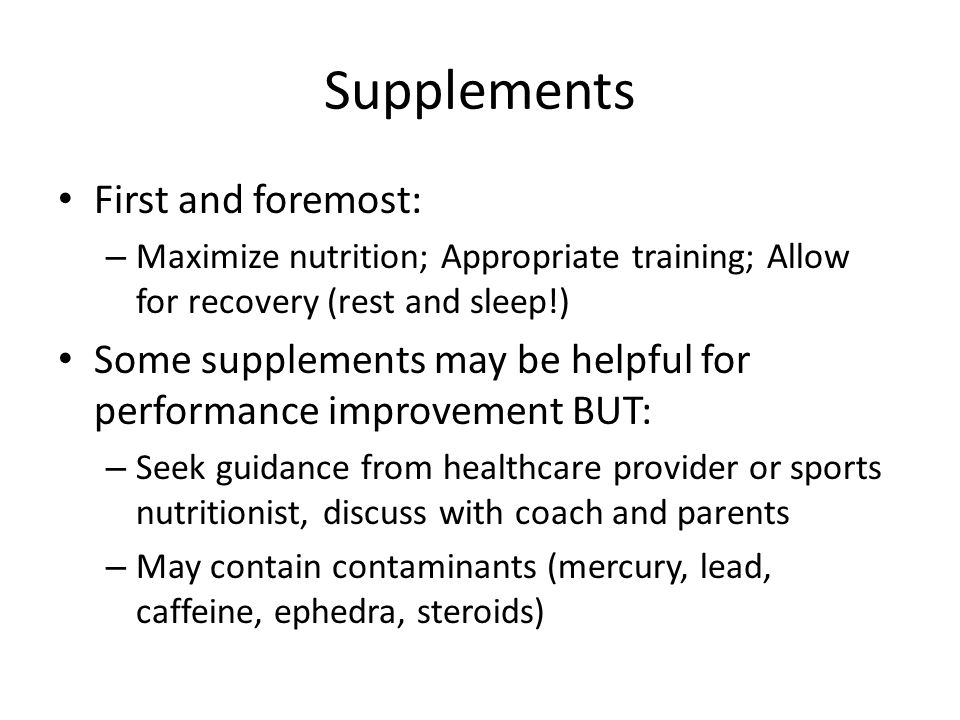 Supplements First and foremost: – Maximize nutrition; Appropriate training; Allow for recovery (rest and sleep!) Some supplements may be helpful for p