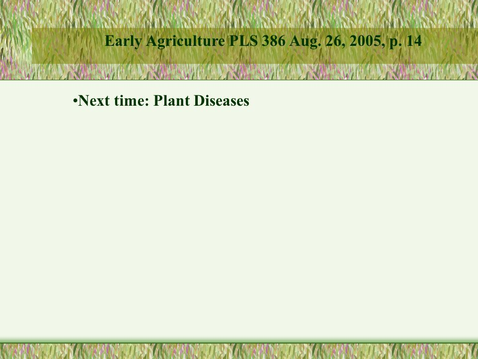 Next time: Plant Diseases Early Agriculture PLS 386 Aug. 26, 2005, p. 14