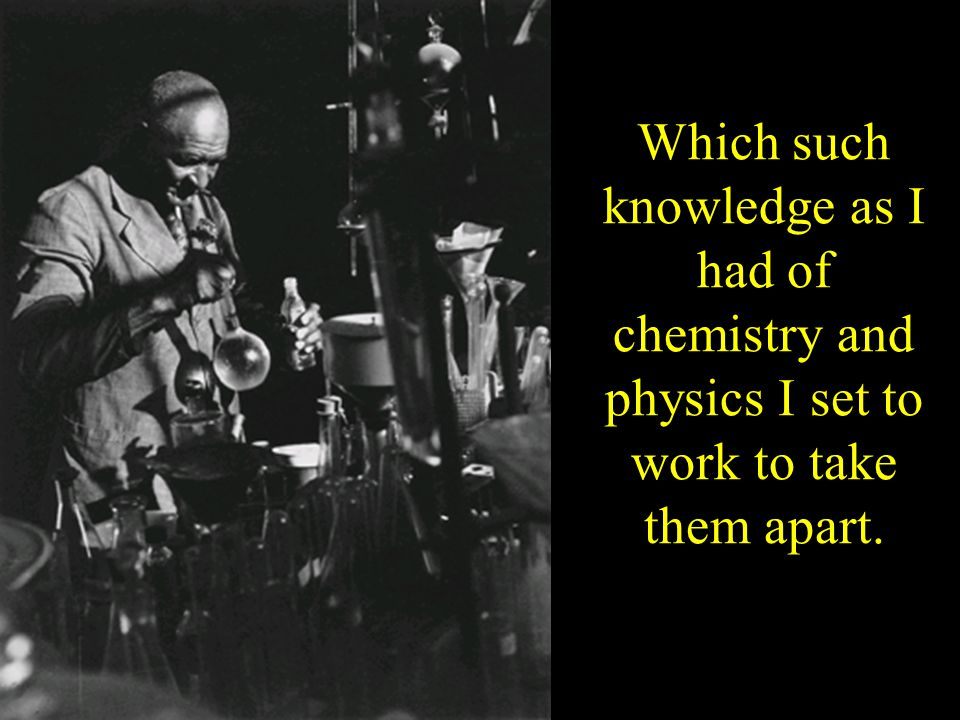Which such knowledge as I had of chemistry and physics I set to work to take them apart.