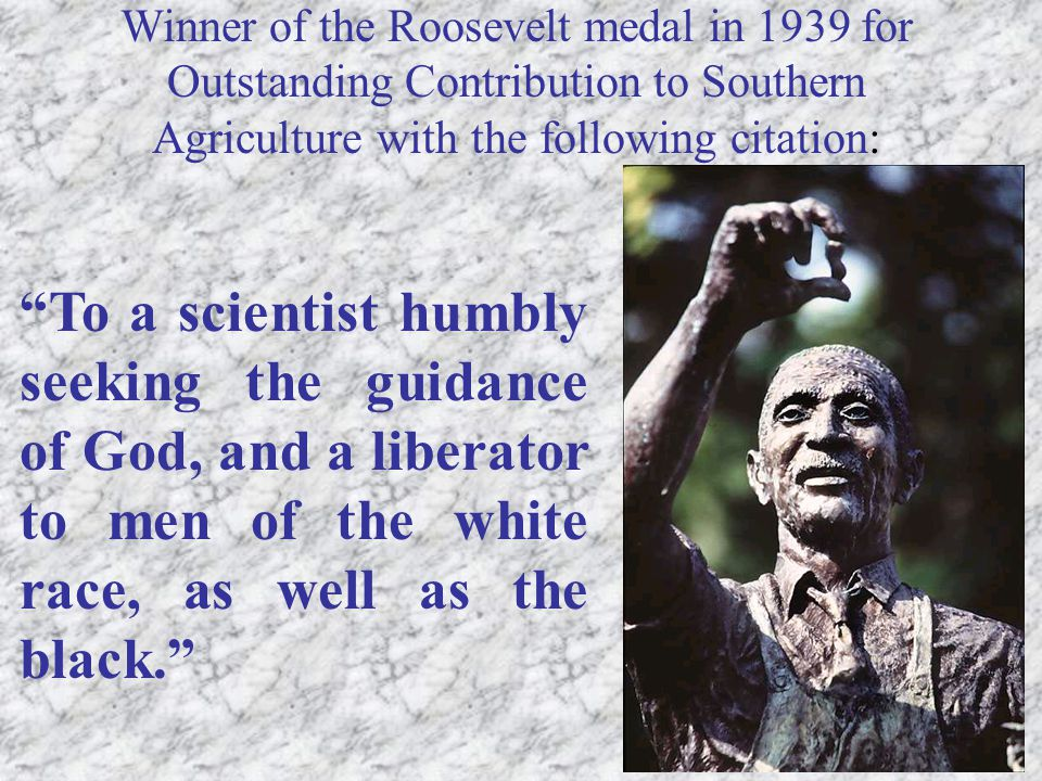 Winner of the Roosevelt medal in 1939 for Outstanding Contribution to Southern Agriculture with the following citation: To a scientist humbly seeking the guidance of God, and a liberator to men of the white race, as well as the black.