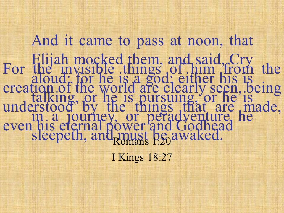 And it came to pass at noon, that Elijah mocked them, and said, Cry aloud: for he is a god: either his is talking, or he is pursuing, or he is in a journey, or peradventure he sleepeth, and must be awaked.