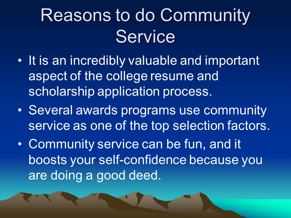 Reasons to do Community Service It is an incredibly valuable and important aspect of the college resume and scholarship application process.