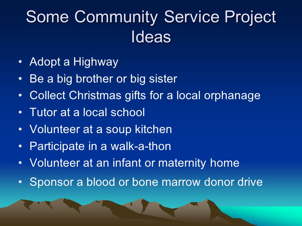 Some Community Service Project Ideas Adopt a Highway Be a big brother or big sister Collect Christmas gifts for a local orphanage Tutor at a local school Volunteer at a soup kitchen Participate in a walk-a-thon Volunteer at an infant or maternity home Sponsor a blood or bone marrow donor drive