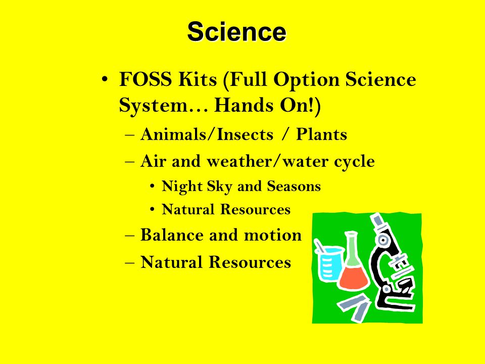 Science FOSS Kits (Full Option Science System… Hands On!) – Animals/Insects / Plants – Air and weather/water cycle Night Sky and Seasons Natural Resou