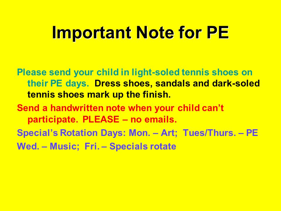 Important Note for PE Please send your child in light-soled tennis shoes on their PE days. Dress shoes, sandals and dark-soled tennis shoes mark up th