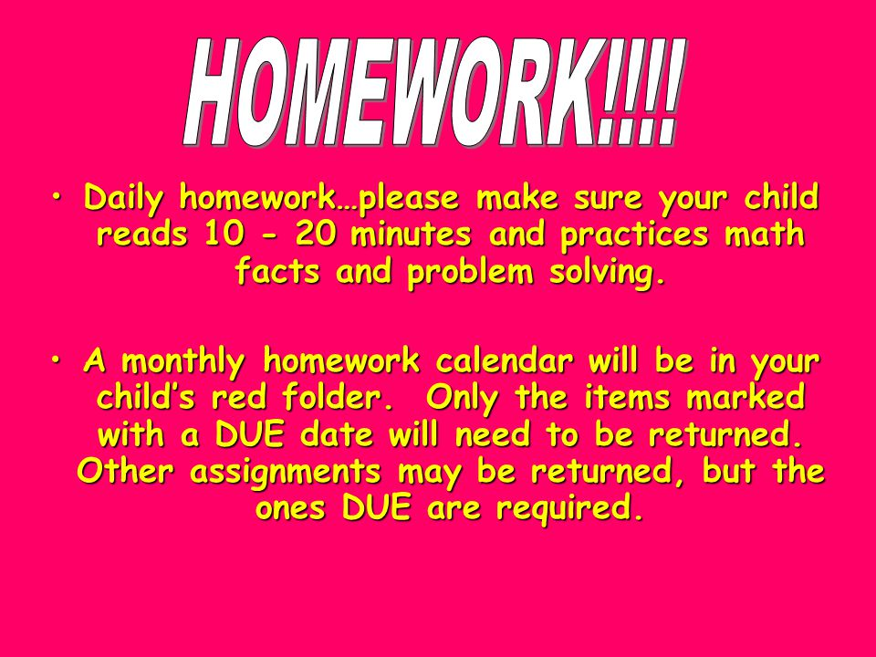 Daily homework…please make sure your child reads 10 - 20 minutes and practices math facts and problem solving.Daily homework…please make sure your child reads 10 - 20 minutes and practices math facts and problem solving.