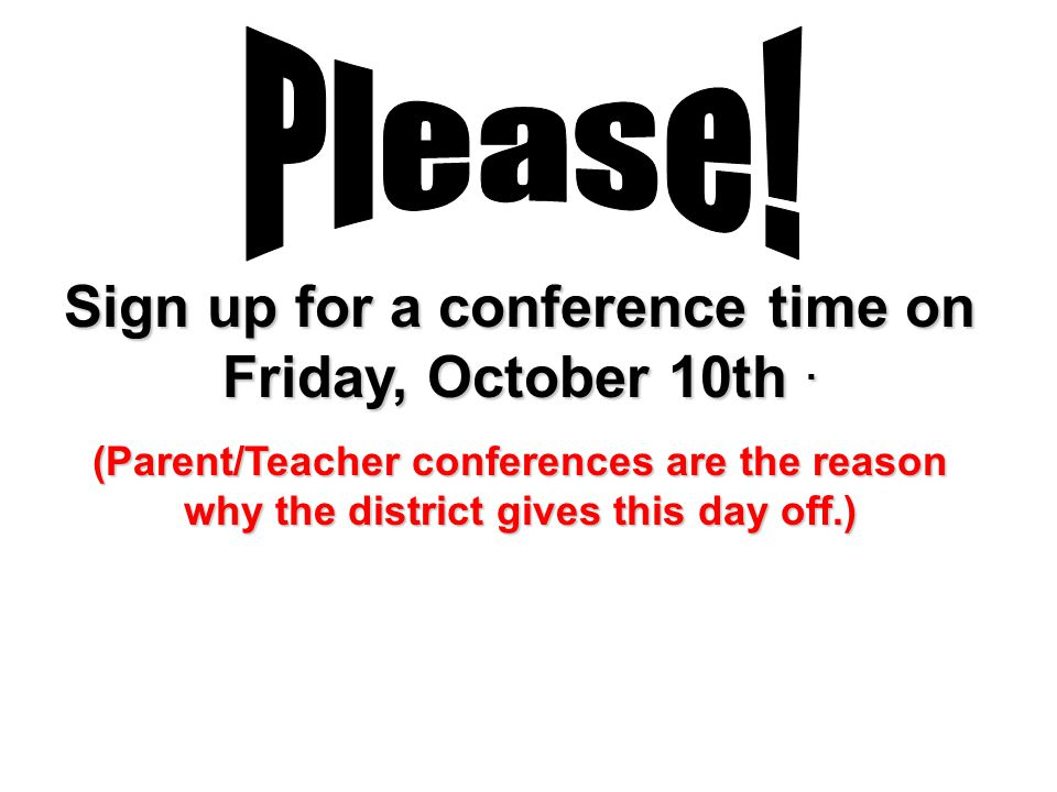 Sign up for a conference time on Friday, October 10th. (Parent/Teacher conferences are the reason why the district gives this day off.)