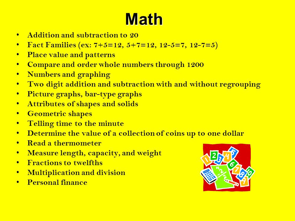 Math Math Addition and subtraction to 20 Fact Families (ex: 7+5=12, 5+7=12, 12-5=7, 12-7=5) Place value and patterns Compare and order whole numbers through 1200 Numbers and graphing Two digit addition and subtraction with and without regrouping Picture graphs, bar-type graphs Attributes of shapes and solids Geometric shapes Telling time to the minute Determine the value of a collection of coins up to one dollar Read a thermometer Measure length, capacity, and weight Fractions to twelfths Multiplication and division Personal finance