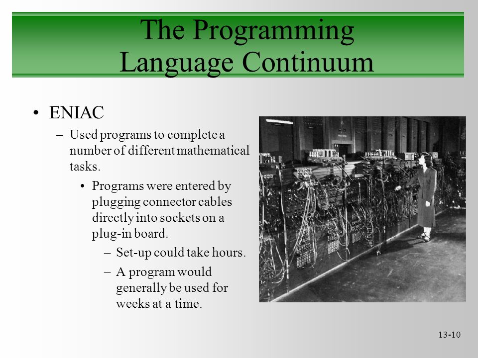 13-10 The Programming Language Continuum ENIAC –Used programs to complete a number of different mathematical tasks.
