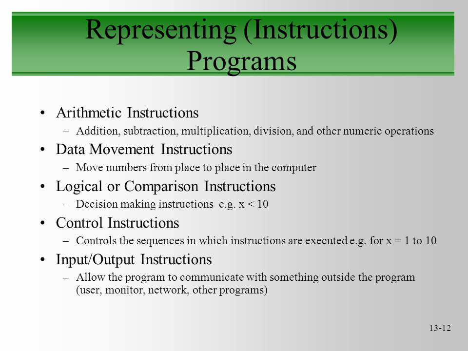 13-12 Representing (Instructions) Programs Arithmetic Instructions –Addition, subtraction, multiplication, division, and other numeric operations Data Movement Instructions –Move numbers from place to place in the computer Logical or Comparison Instructions –Decision making instructions e.g.