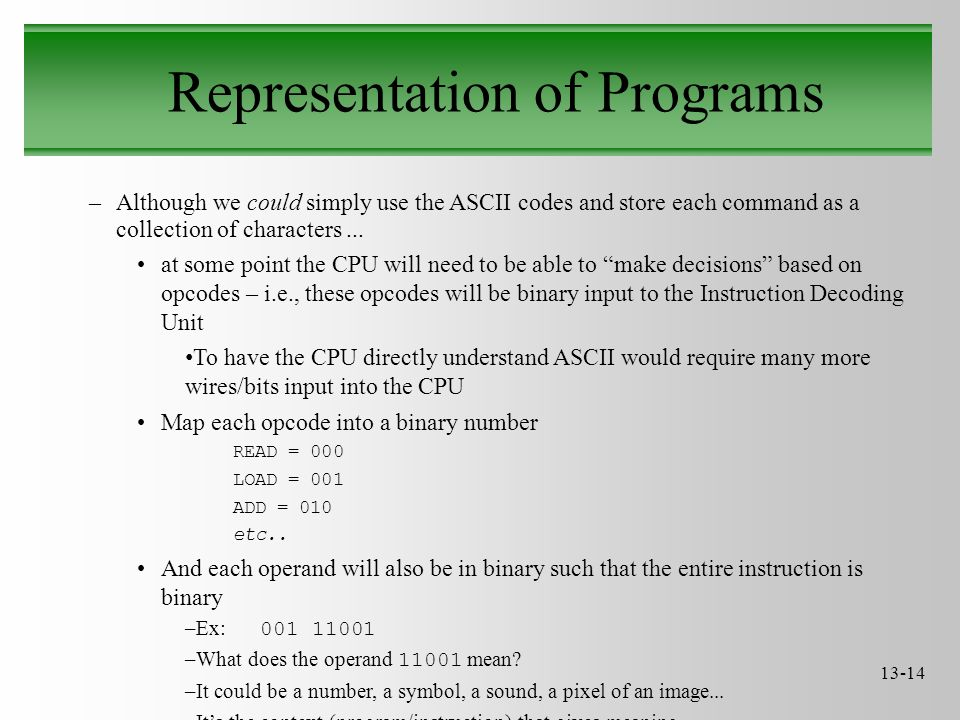 13-14 Representation of Programs –Although we could simply use the ASCII codes and store each command as a collection of characters...