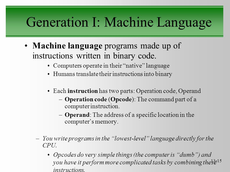 "13-15 Generation I: Machine Language Machine language programs made up of instructions written in binary code. Computers operate in their ""native"" lan"