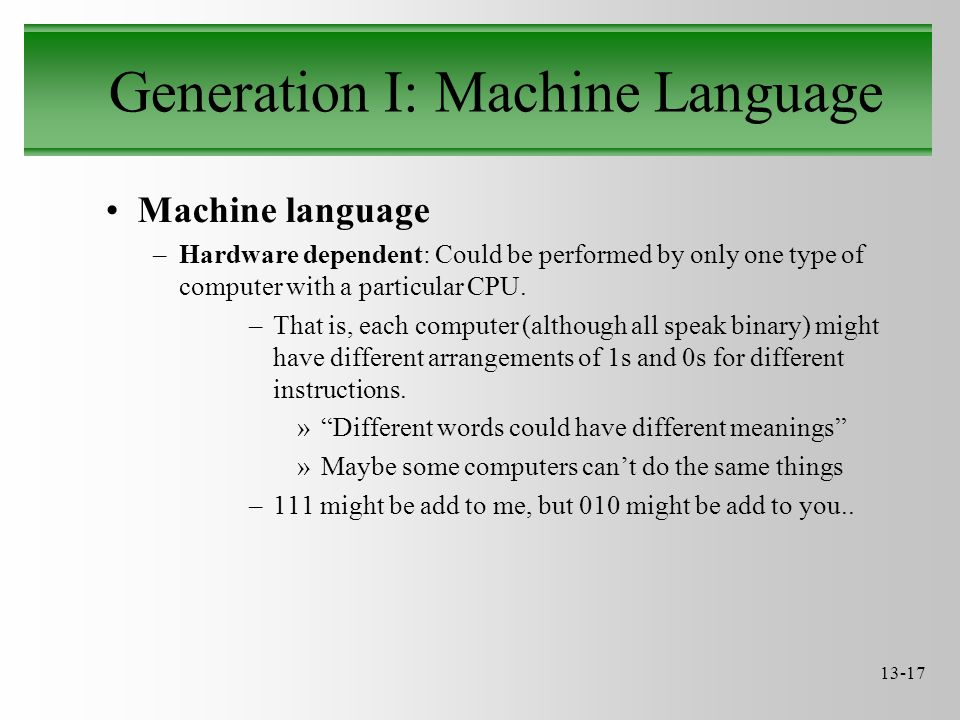 13-17 Generation I: Machine Language Machine language –Hardware dependent: Could be performed by only one type of computer with a particular CPU. –Tha