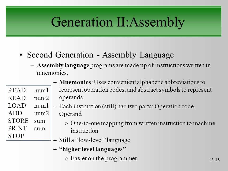 13-18 Generation II:Assembly Second Generation - Assembly Language –Assembly language programs are made up of instructions written in mnemonics.