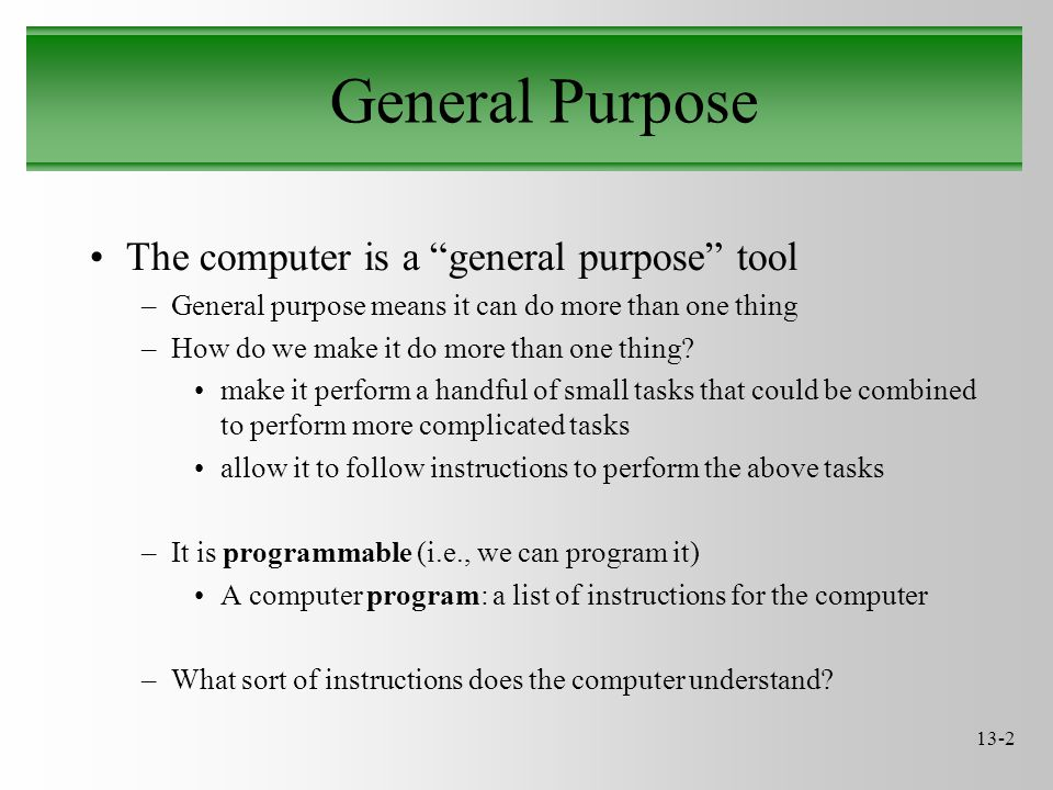 13-2 General Purpose The computer is a general purpose tool –General purpose means it can do more than one thing –How do we make it do more than one thing.