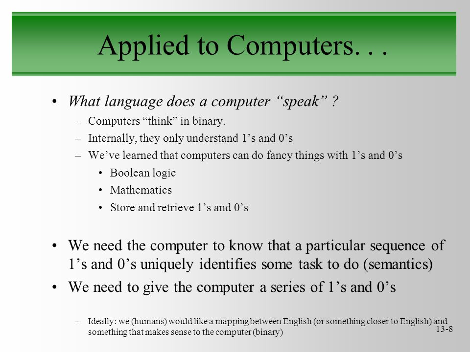 "13-8 Applied to Computers... What language does a computer ""speak"" ? –Computers ""think"" in binary. –Internally, they only understand 1's and 0's –We'v"