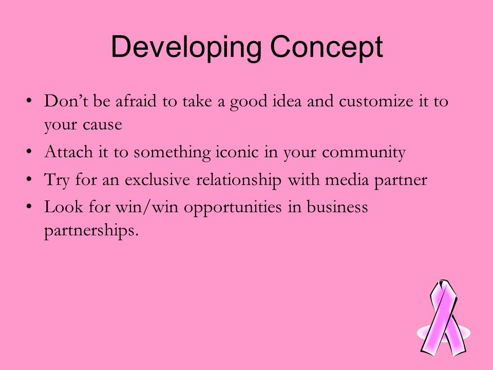 Developing Concept Don't be afraid to take a good idea and customize it to your cause Attach it to something iconic in your community Try for an exclusive relationship with media partner Look for win/win opportunities in business partnerships.