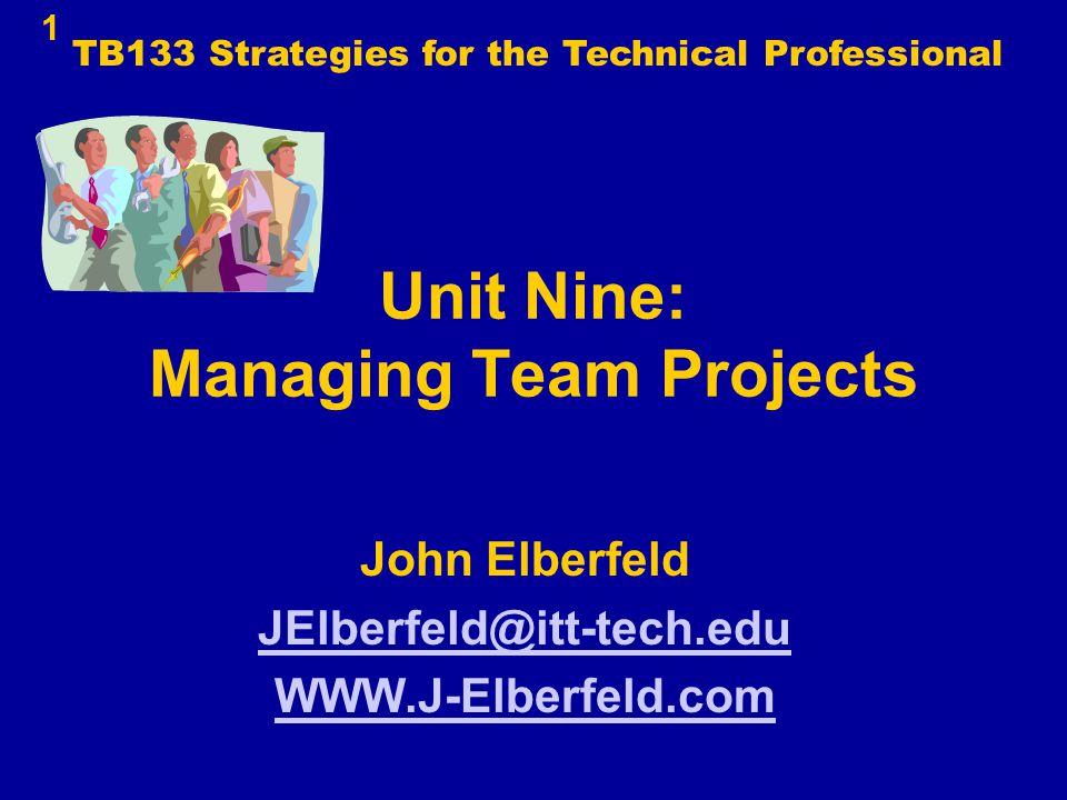 1 Unit Nine: Managing Team Projects John Elberfeld JElberfeld@itt-tech.edu WWW.J-Elberfeld.com TB133 Strategies for the Technical Professional