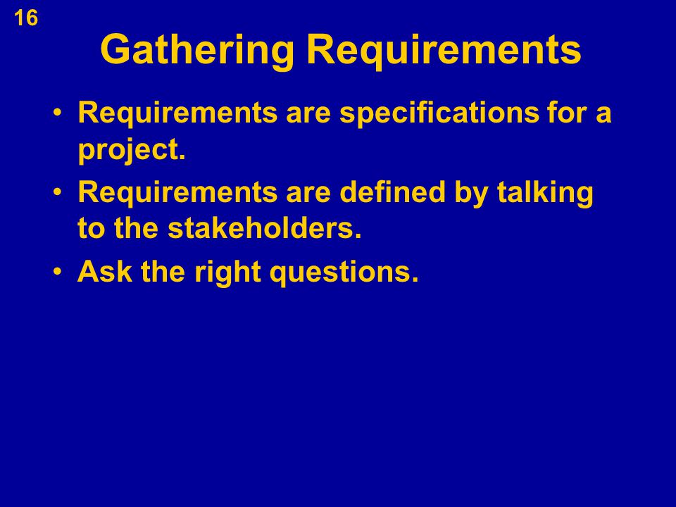 Gathering Requirements Requirements are specifications for a project. Requirements are defined by talking to the stakeholders. Ask the right questions