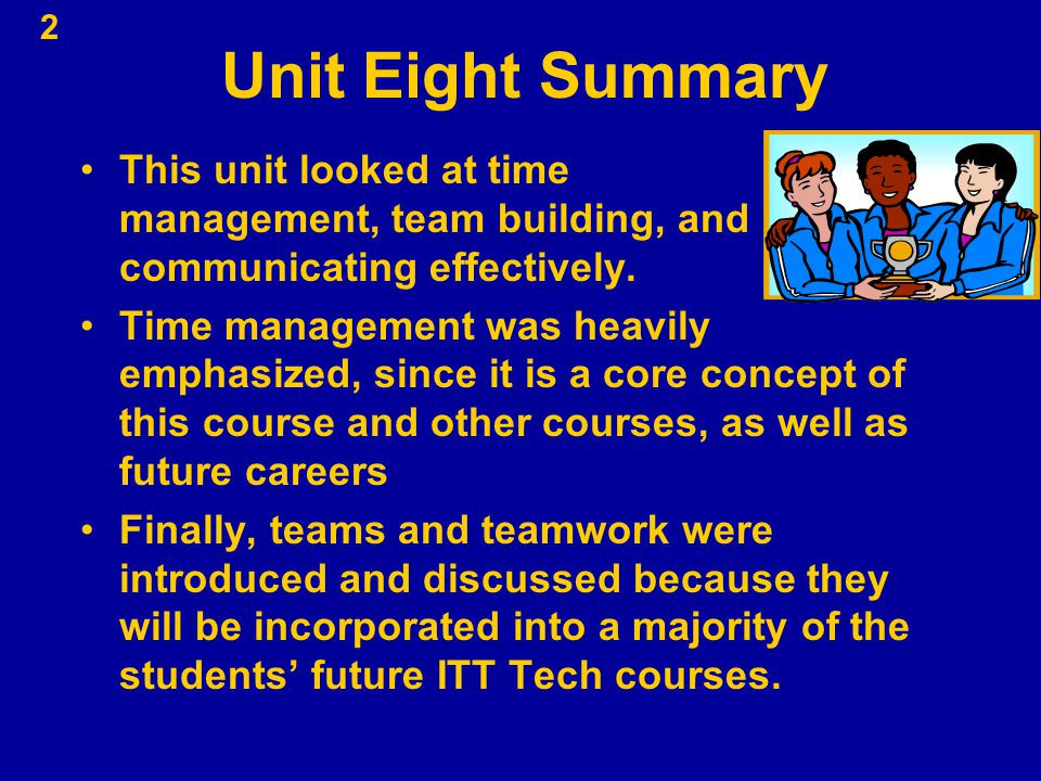 Unit Eight Summary This unit looked at time management, team building, and communicating effectively. Time management was heavily emphasized, since it