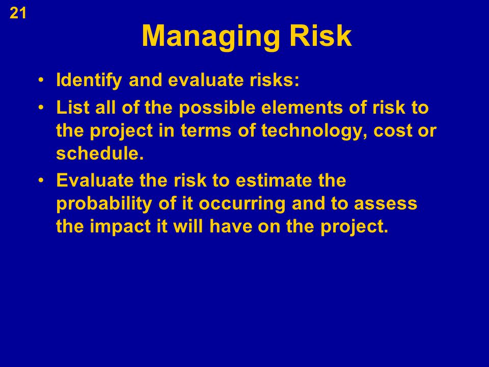 Managing Risk Identify and evaluate risks: List all of the possible elements of risk to the project in terms of technology, cost or schedule. Evaluate