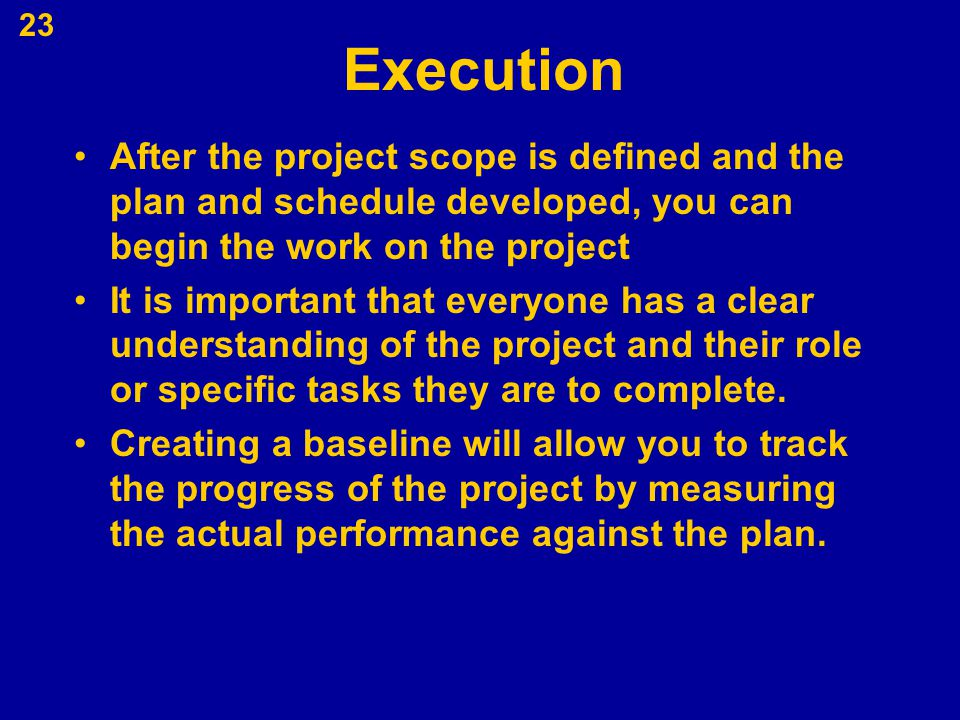 Execution After the project scope is defined and the plan and schedule developed, you can begin the work on the project It is important that everyone