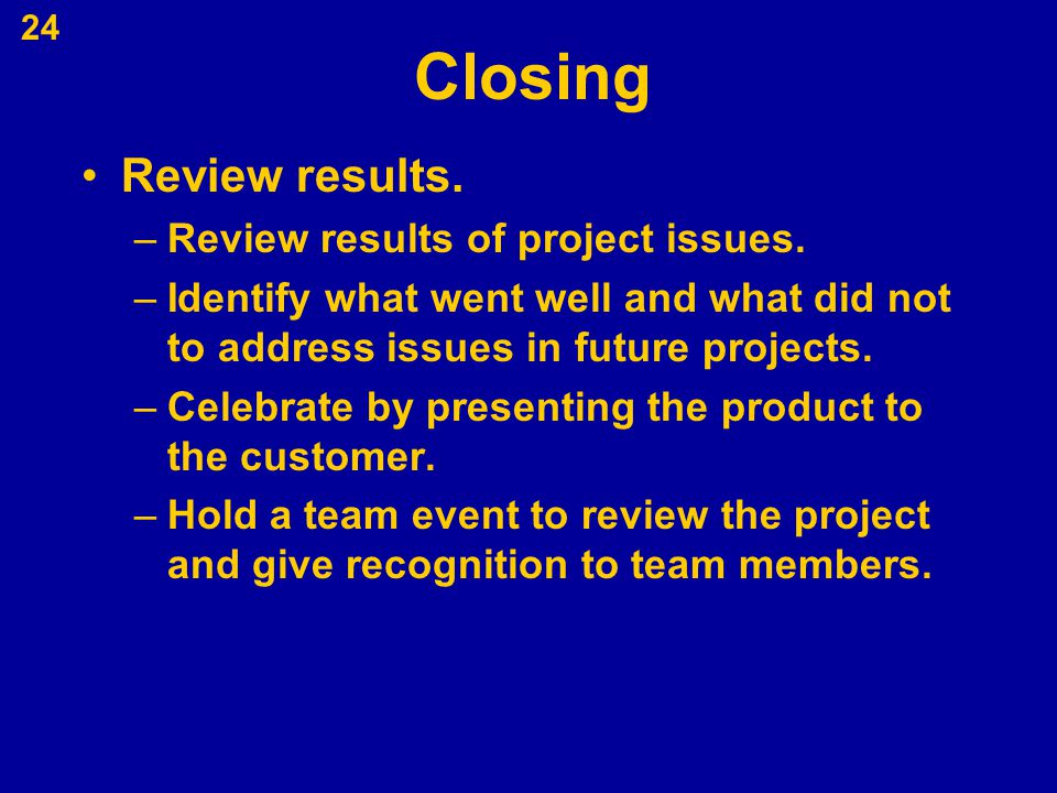 Closing Review results. –Review results of project issues. –Identify what went well and what did not to address issues in future projects. –Celebrate