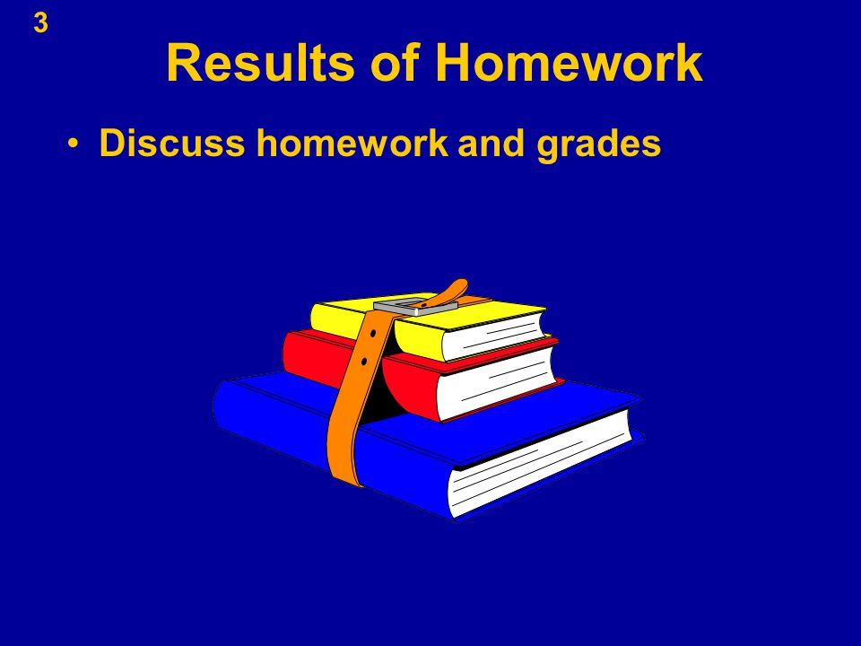 3 Results of Homework Discuss homework and grades