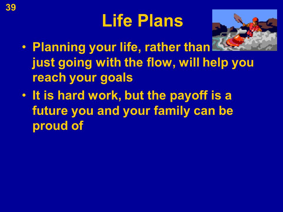 Life Plans Planning your life, rather than just going with the flow, will help you reach your goals It is hard work, but the payoff is a future you an