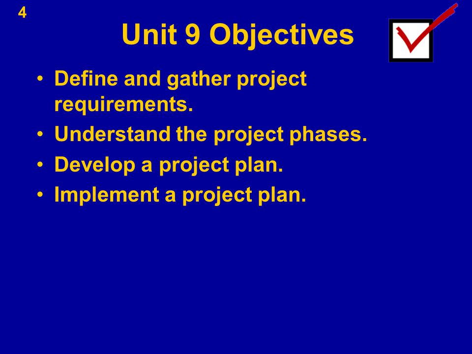 Unit 9 Objectives Define and gather project requirements. Understand the project phases. Develop a project plan. Implement a project plan. 4