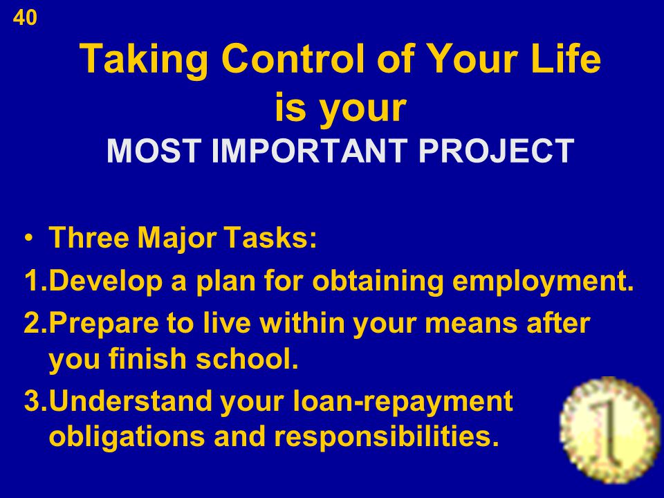 40 Taking Control of Your Life is your MOST IMPORTANT PROJECT Three Major Tasks: 1.Develop a plan for obtaining employment. 2.Prepare to live within y