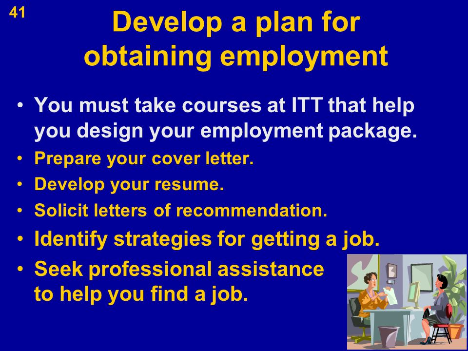41 Develop a plan for obtaining employment You must take courses at ITT that help you design your employment package. Prepare your cover letter. Devel