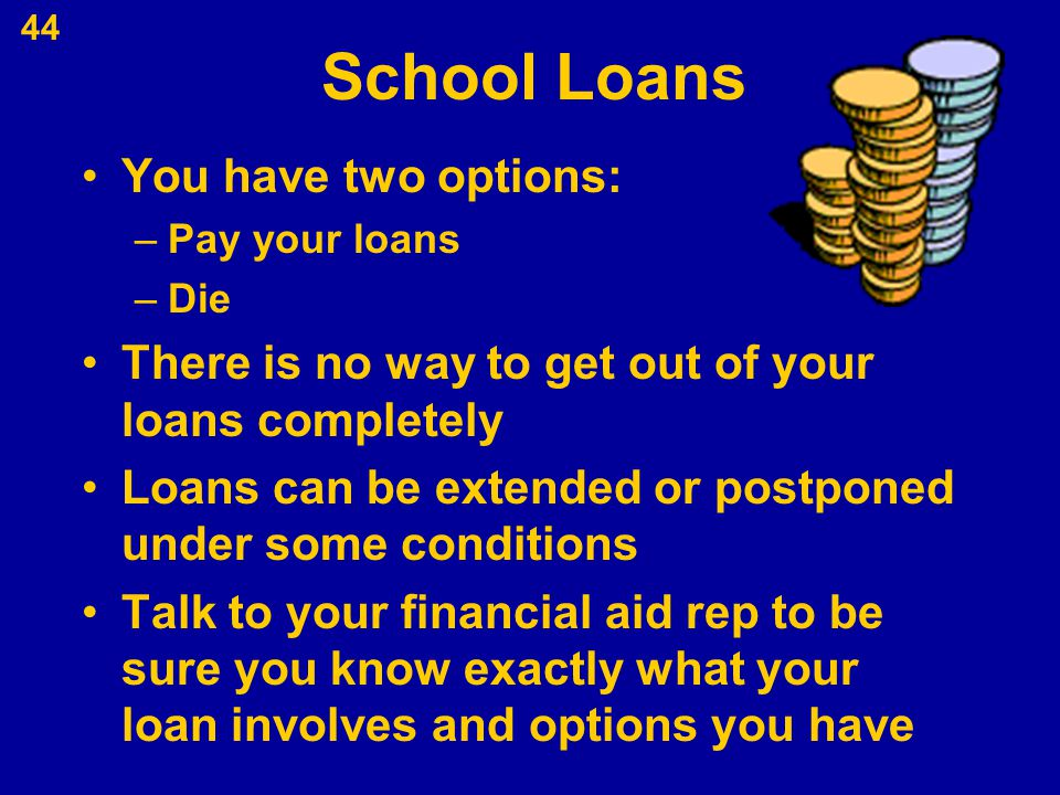 School Loans You have two options: –Pay your loans –Die There is no way to get out of your loans completely Loans can be extended or postponed under s