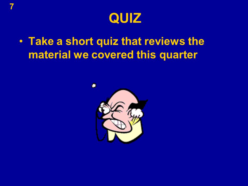 7 QUIZ Take a short quiz that reviews the material we covered this quarter