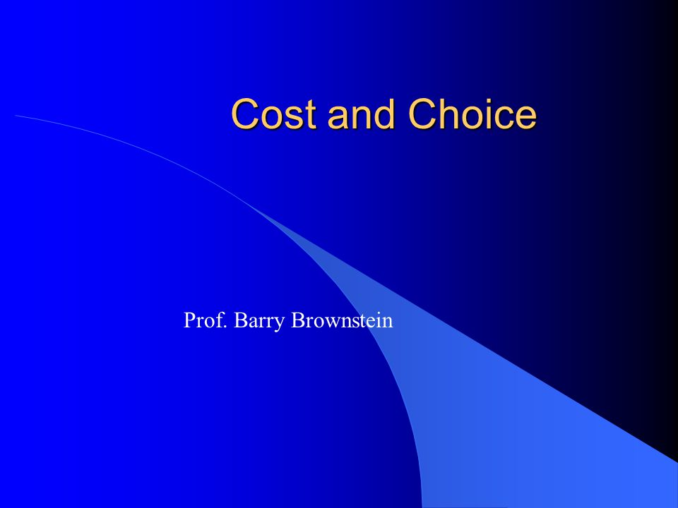 Cost and Choice Prof. Barry Brownstein