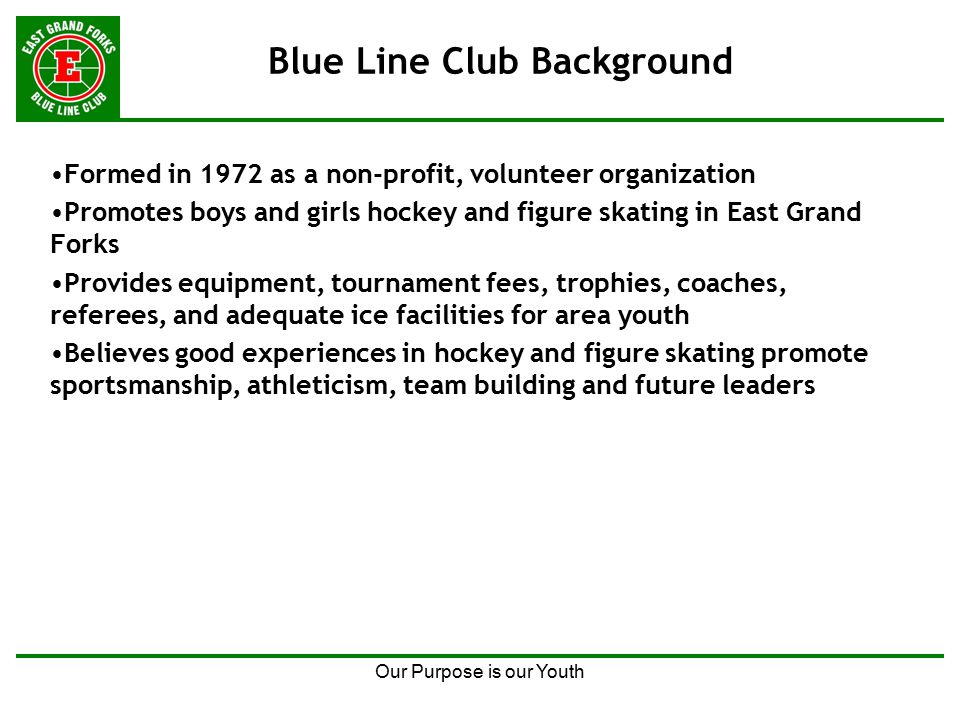 Our Purpose is our Youth Blue Line Club Background Formed in 1972 as a non-profit, volunteer organization Promotes boys and girls hockey and figure skating in East Grand Forks Provides equipment, tournament fees, trophies, coaches, referees, and adequate ice facilities for area youth Believes good experiences in hockey and figure skating promote sportsmanship, athleticism, team building and future leaders