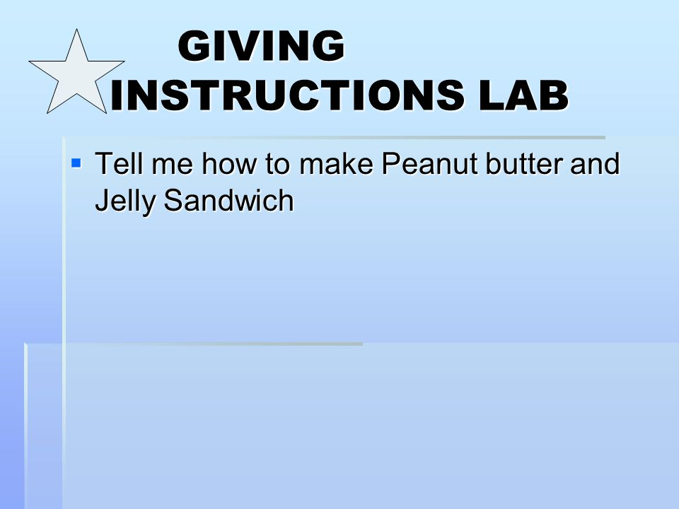 GIVING INSTRUCTIONS LAB  Tell me how to make Peanut butter and Jelly Sandwich