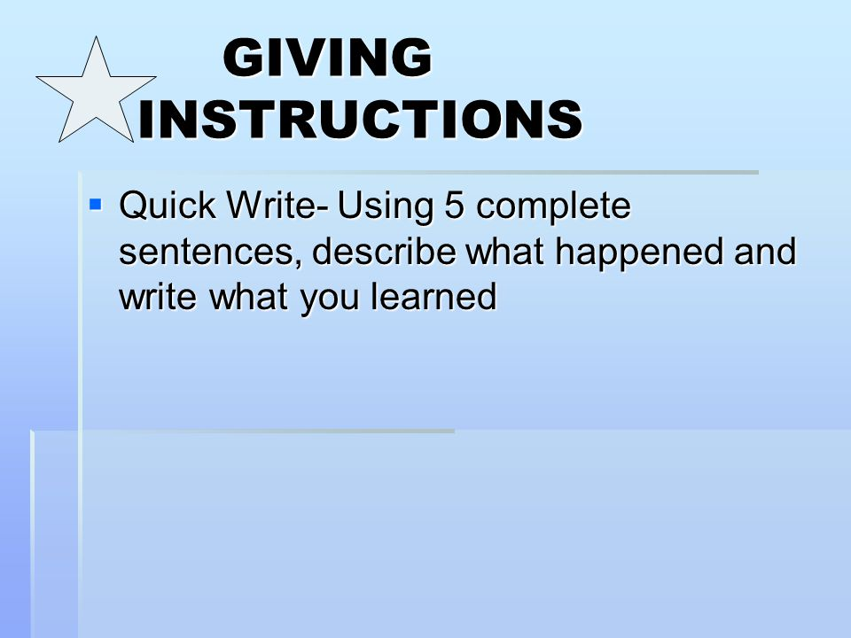 GIVING INSTRUCTIONS  Quick Write- Using 5 complete sentences, describe what happened and write what you learned