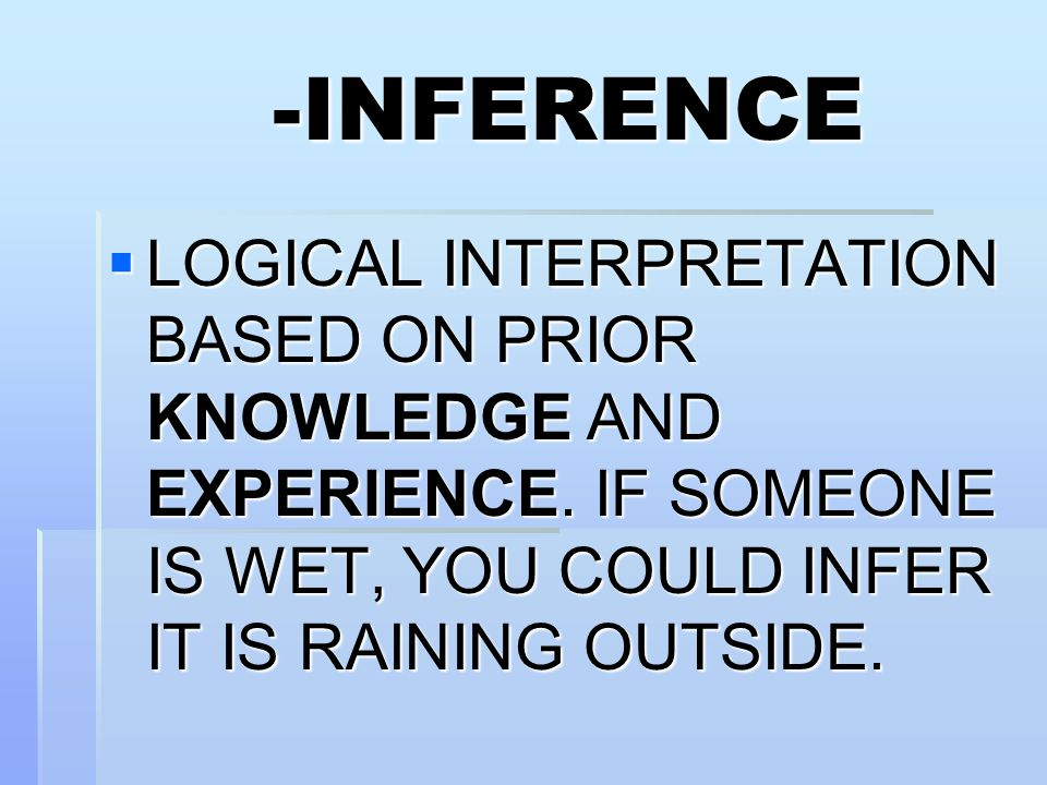 -INFERENCE  LOGICAL INTERPRETATION BASED ON PRIOR KNOWLEDGE AND EXPERIENCE.