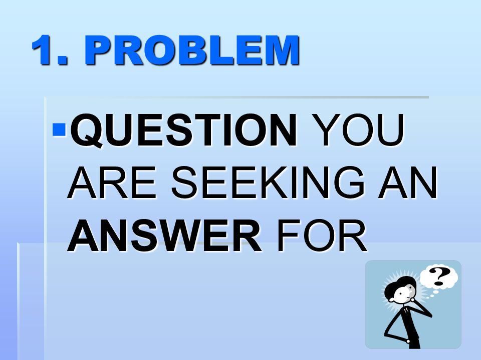 1. PROBLEM  QUESTION YOU ARE SEEKING AN ANSWER FOR