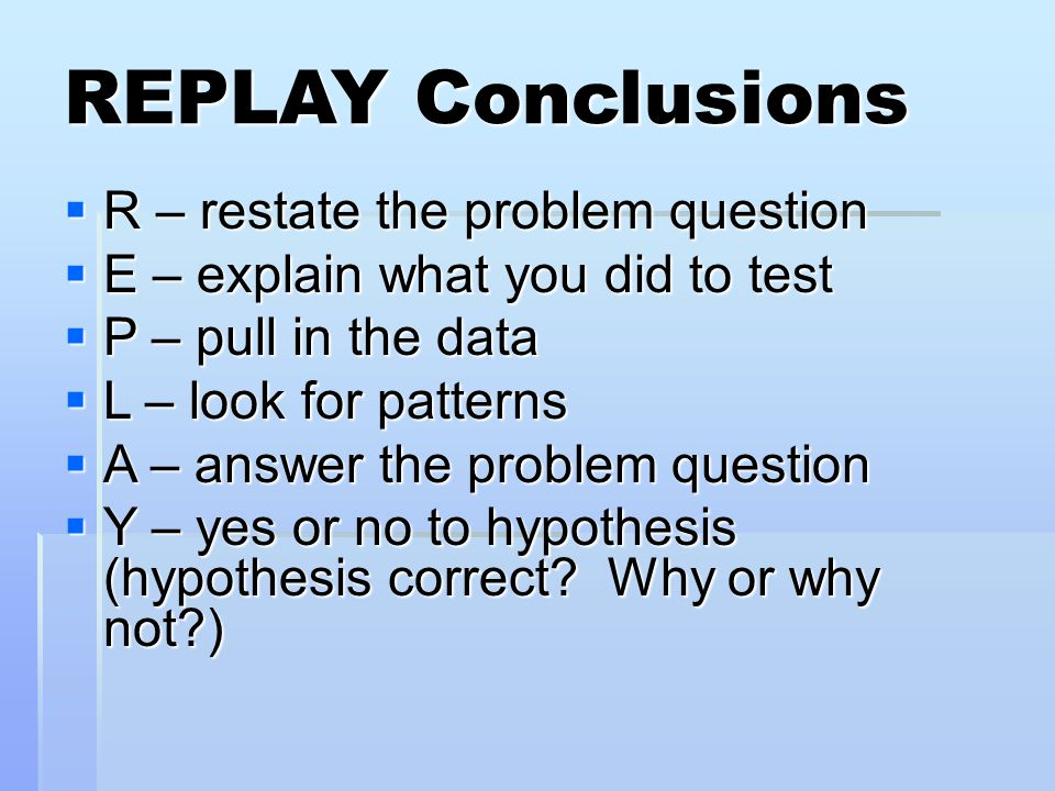 REPLAY Conclusions  R – restate the problem question  E – explain what you did to test  P – pull in the data  L – look for patterns  A – answer the problem question  Y – yes or no to hypothesis (hypothesis correct.