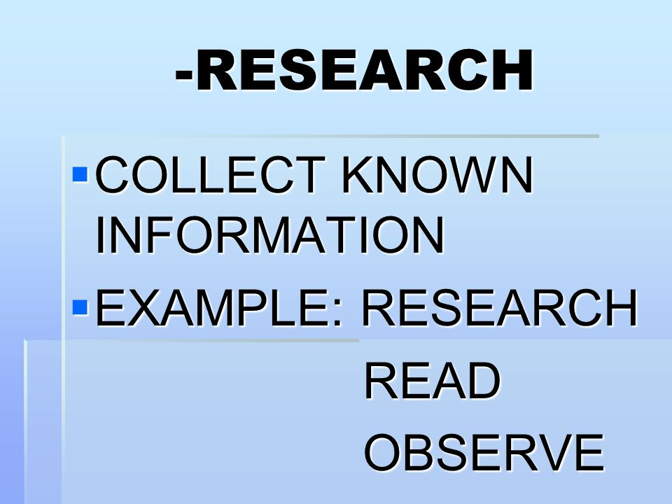 -RESEARCH  COLLECT KNOWN INFORMATION  EXAMPLE: RESEARCH READ READ OBSERVE OBSERVE