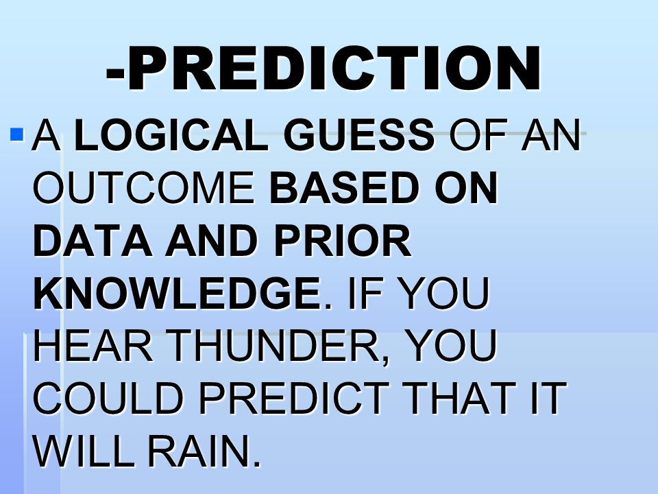 -PREDICTION  A LOGICAL GUESS OF AN OUTCOME BASED ON DATA AND PRIOR KNOWLEDGE.
