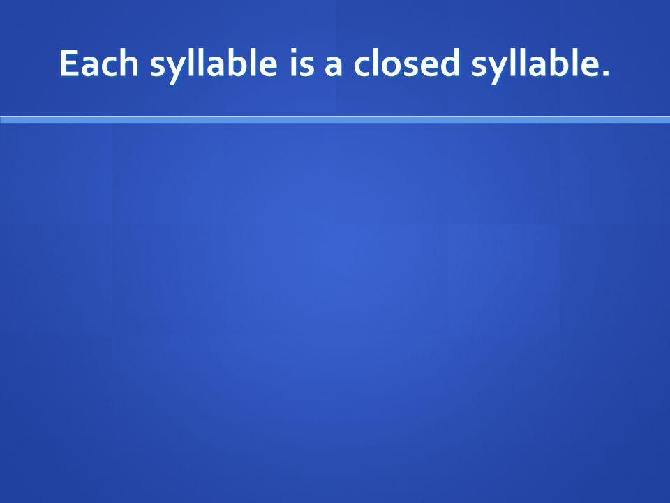 Each syllable is a closed syllable.