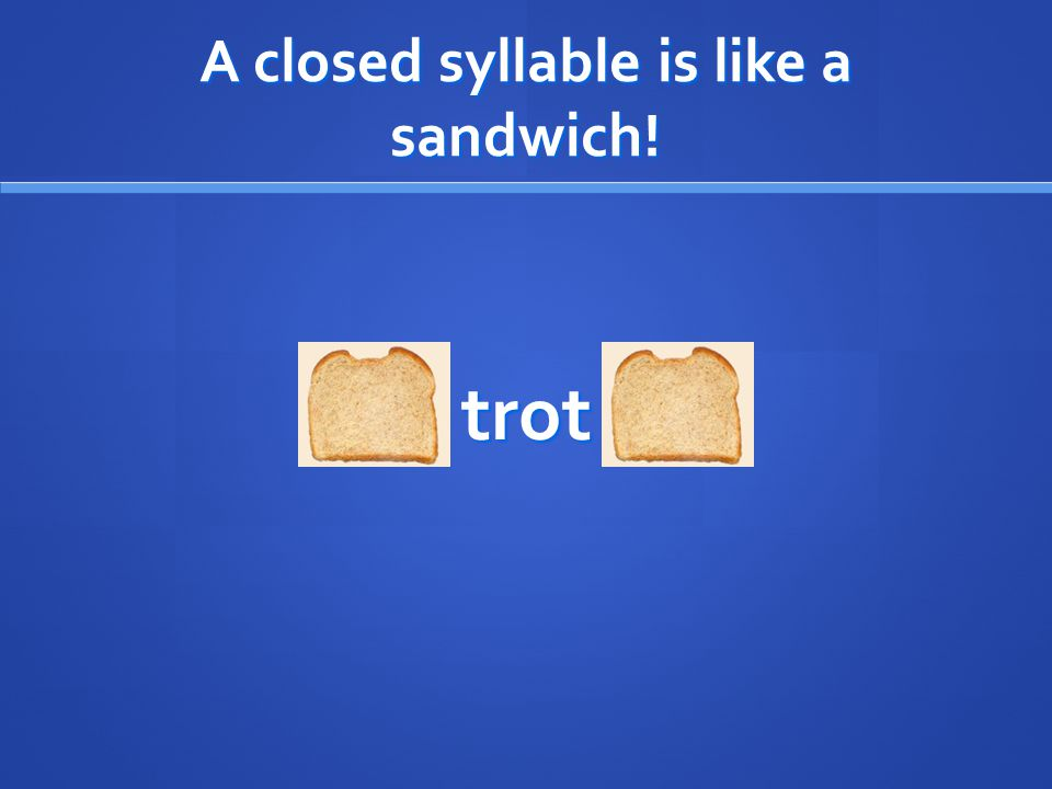 A closed syllable is like a sandwich! trot