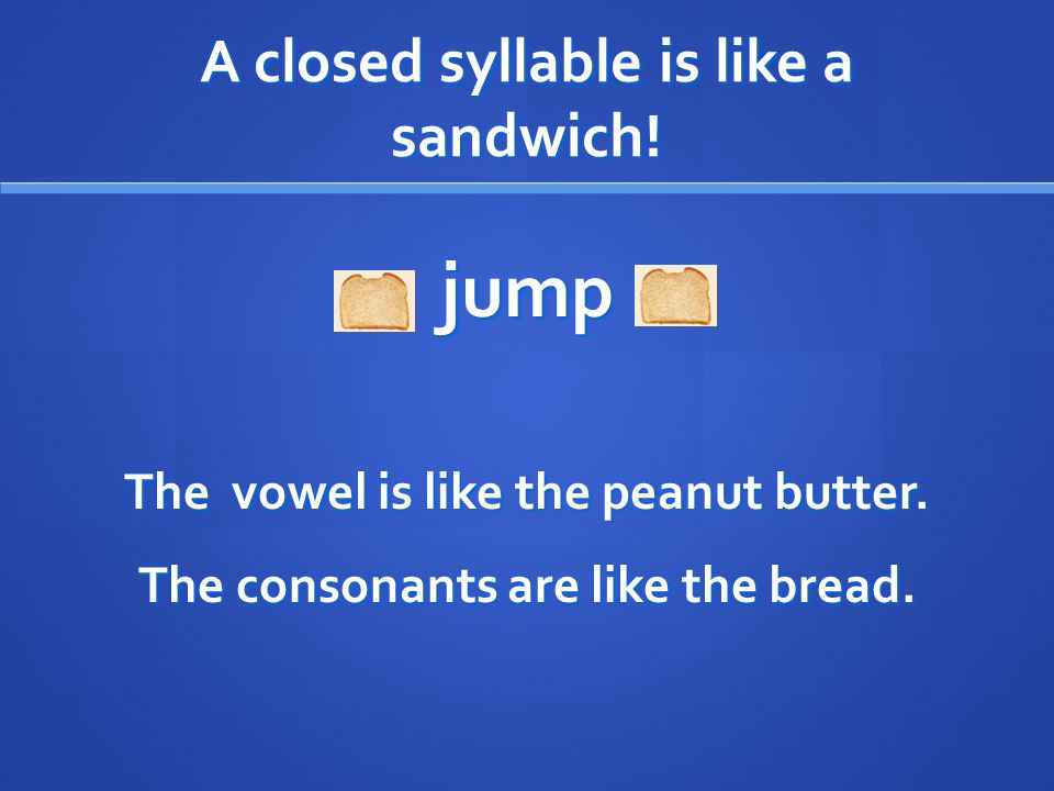 A closed syllable is like a sandwich! jump The vowel is like the peanut butter. The consonants are like the bread.