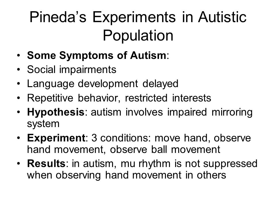 Pineda's Experiments in Autistic Population Some Symptoms of Autism: Social impairments Language development delayed Repetitive behavior, restricted interests Hypothesis: autism involves impaired mirroring system Experiment: 3 conditions: move hand, observe hand movement, observe ball movement Results: in autism, mu rhythm is not suppressed when observing hand movement in others